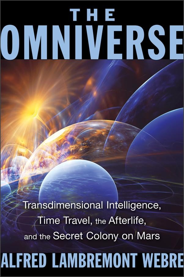 The Omniverse: Transdimensional Intelligence, Time Travel, the Afterlife, and the Secret Colony on Mars by Alfred Lambremont Webre