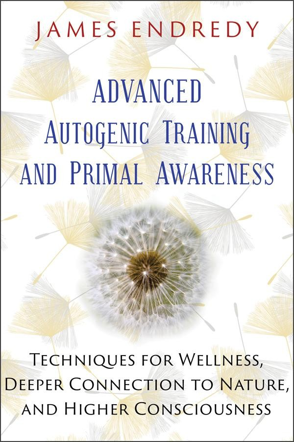 Advanced Autogenic Training and Primal Awareness by James Endredy